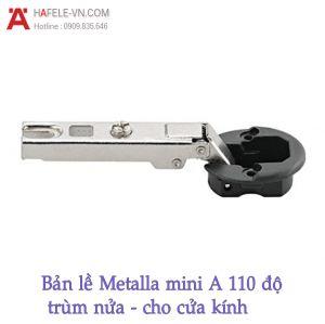 Bản Lề Trùm Nửa Metalla Mini A 110º Cửa Kính Hafele 311.01.074