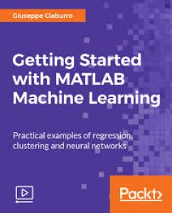 [Packt] Getting Started with MATLAB Machine Learning [Video]