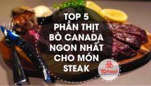 Top 5 phần thịt bò Canada ngon nhất cho món Steak